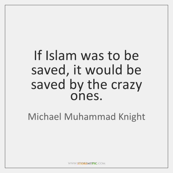 If Islam was to be saved, it would be saved by the ...