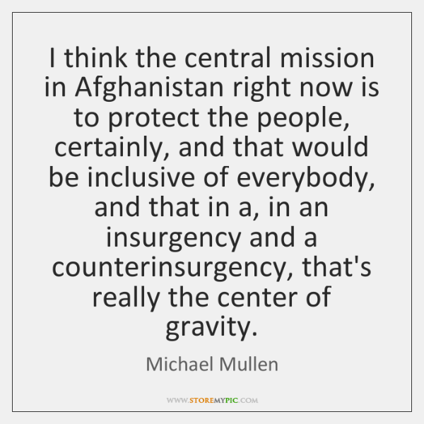 I think the central mission in Afghanistan right now is to protect ...