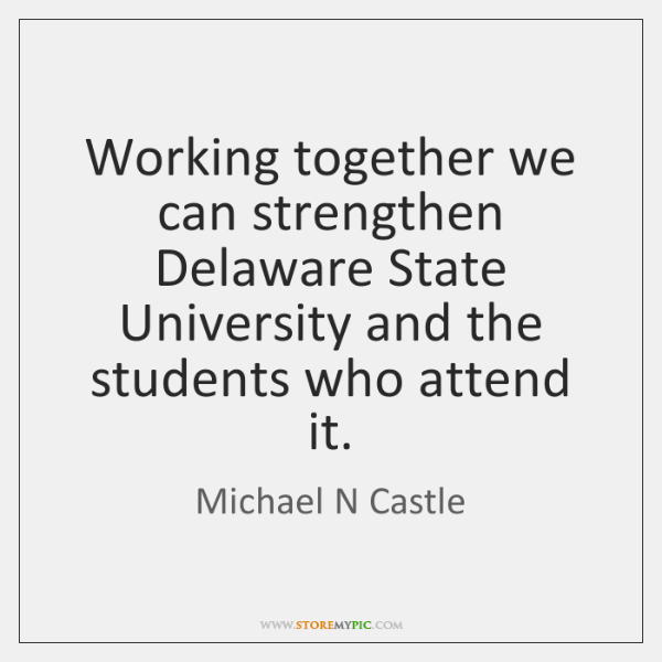 Working together we can strengthen Delaware State University and the students who ...