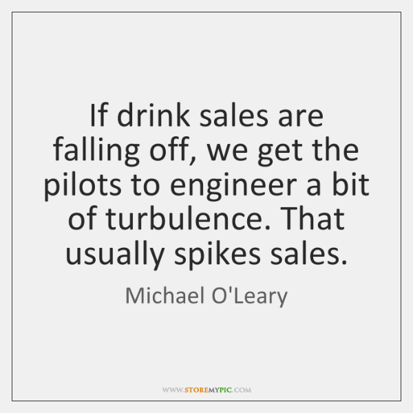 If drink sales are falling off, we get the pilots to engineer ...