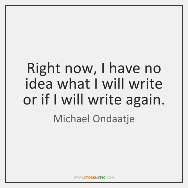 Right now, I have no idea what I will write or if ...
