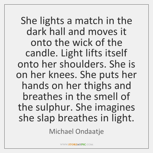 She lights a match in the dark hall and moves it onto ...