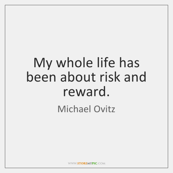 My whole life has been about risk and reward.