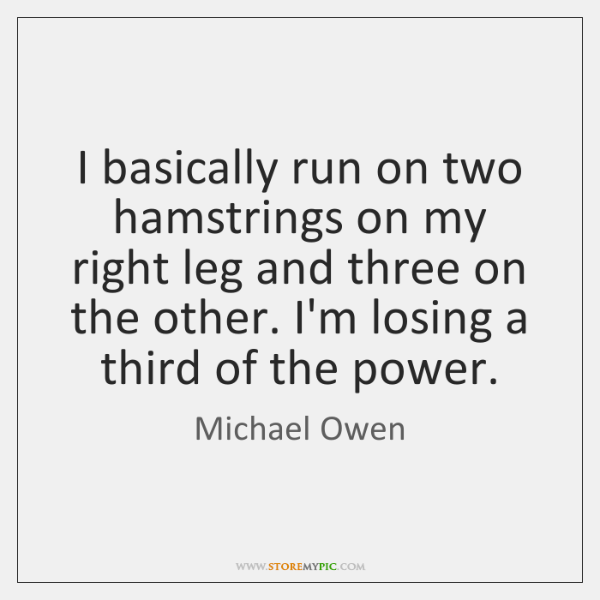 I basically run on two hamstrings on my right leg and three ...