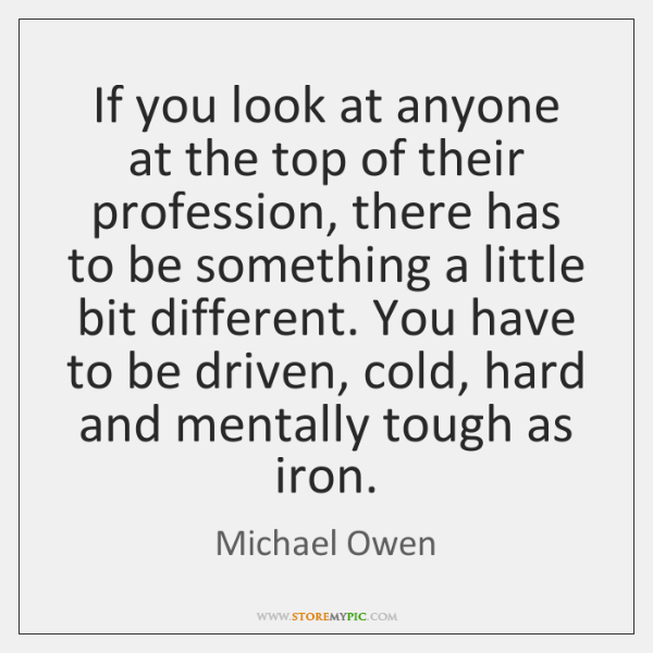 If you look at anyone at the top of their profession, there ...
