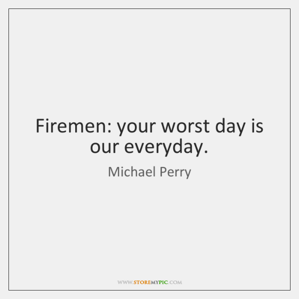 Firemen: your worst day is our everyday.