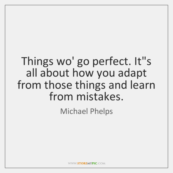 Things wo' go perfect. It's all about how you adapt from those ...