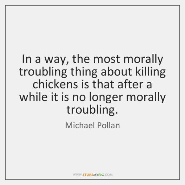 In a way, the most morally troubling thing about killing chickens is ...