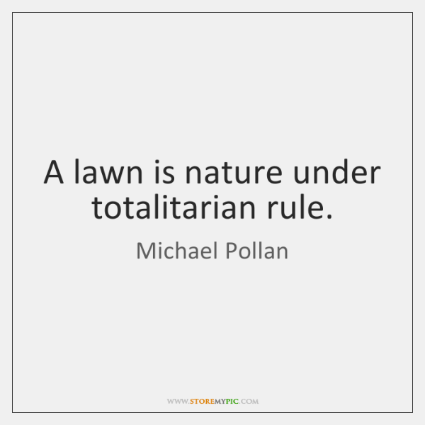 A lawn is nature under totalitarian rule.
