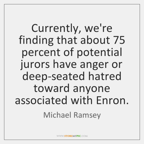 Currently, we're finding that about 75 percent of potential jurors have anger or ...