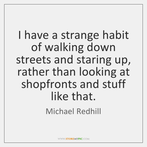 I have a strange habit of walking down streets and staring up, ...