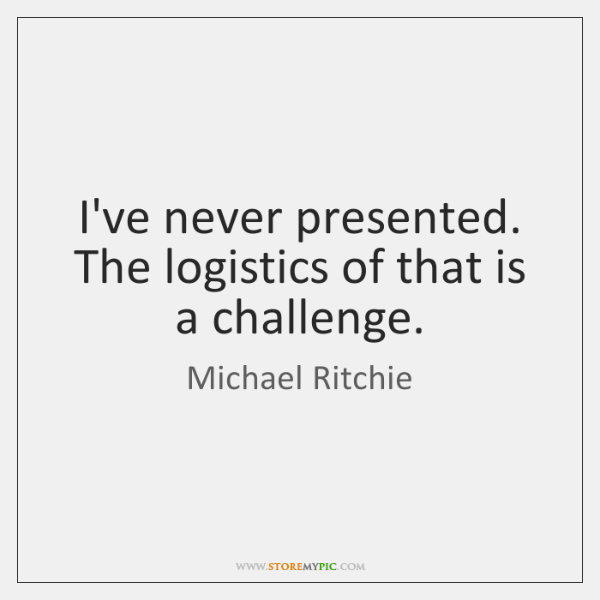 I've never presented. The logistics of that is a challenge.