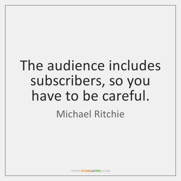 The audience includes subscribers, so you have to be careful.