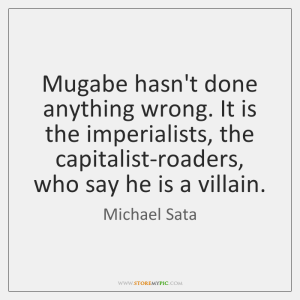 Mugabe hasn't done anything wrong. It is the imperialists, the capitalist-roaders, who ...