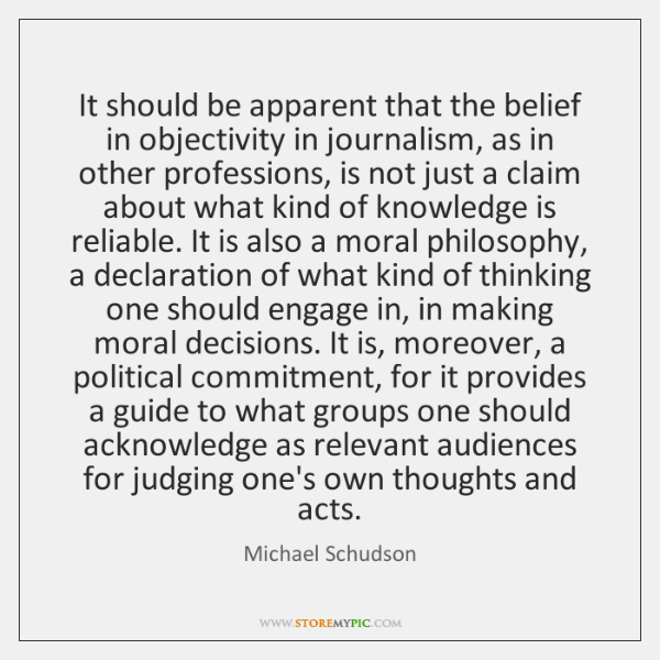 It should be apparent that the belief in objectivity in journalism, as ...