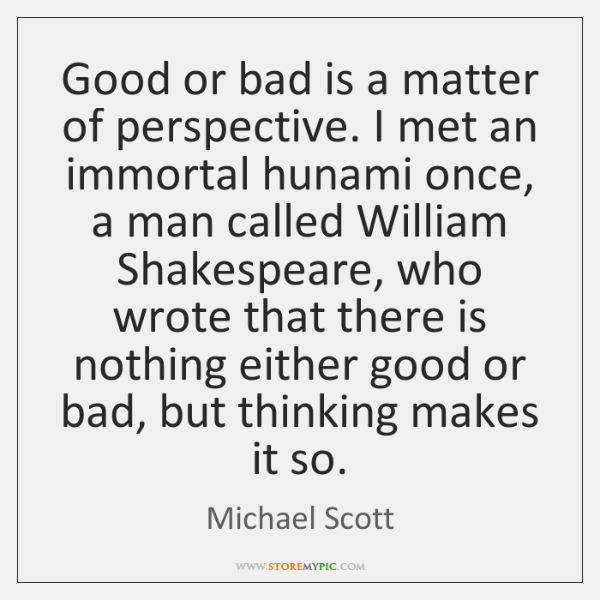 Good or bad is a matter of perspective. I met an immortal ...