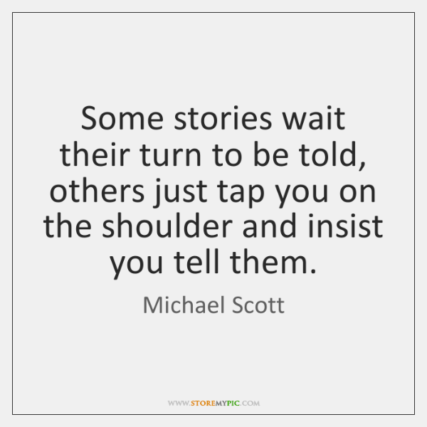 Some stories wait their turn to be told, others just tap you ...