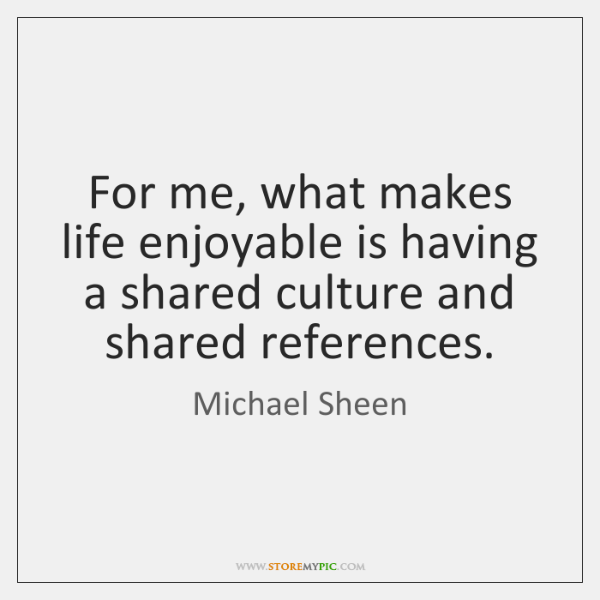 For me, what makes life enjoyable is having a shared culture and ...