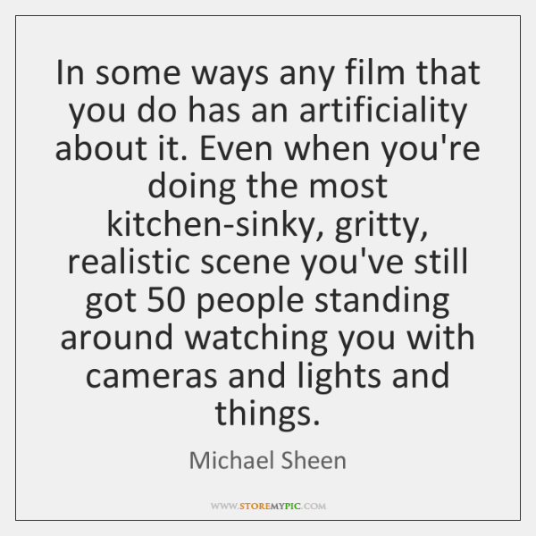 In some ways any film that you do has an artificiality about ...