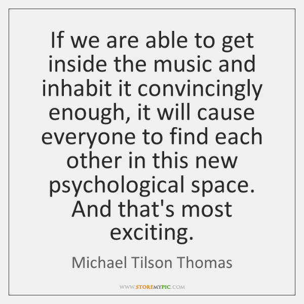 If we are able to get inside the music and inhabit it ...