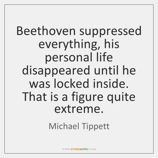 Beethoven suppressed everything, his personal life disappeared until he was locked inside. ...