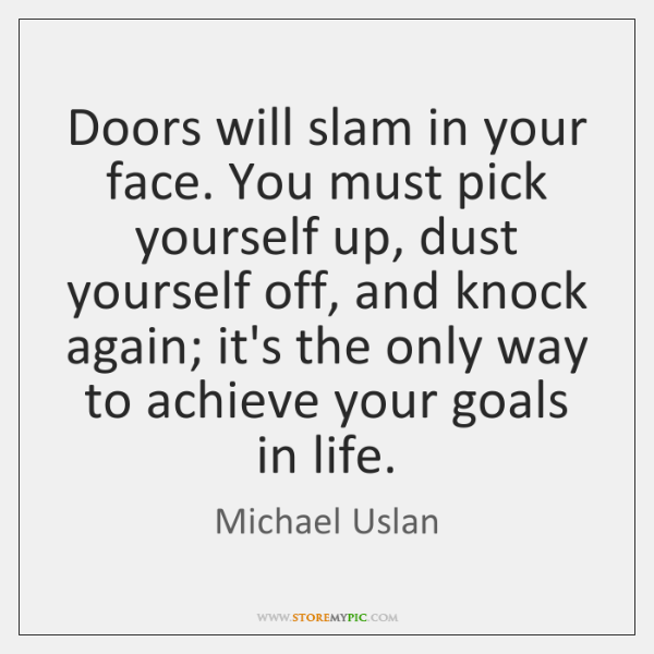 Doors will slam in your face. You must pick yourself up, dust ...