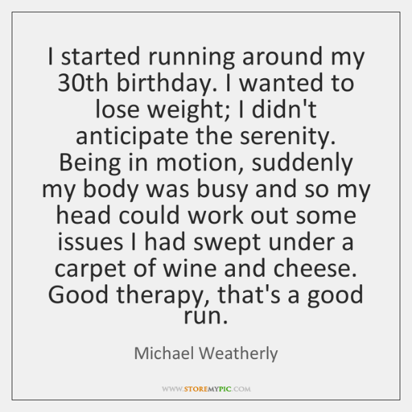 I started running around my 30th birthday. I wanted to lose weight; ...