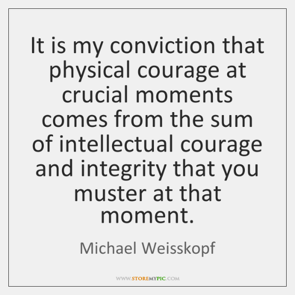 It is my conviction that physical courage at crucial moments comes from ...