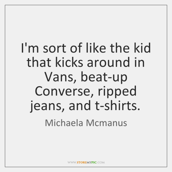 I'm sort of like the kid that kicks around in Vans, beat-up ...