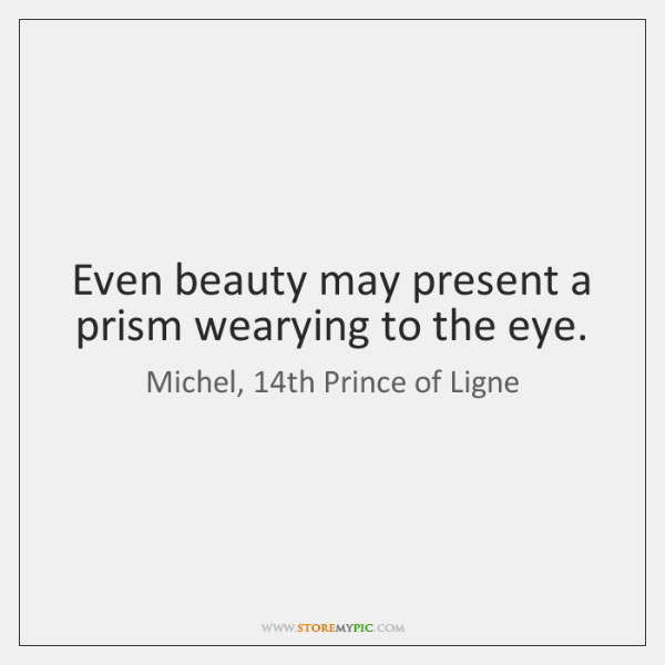 Even beauty may present a prism wearying to the eye.