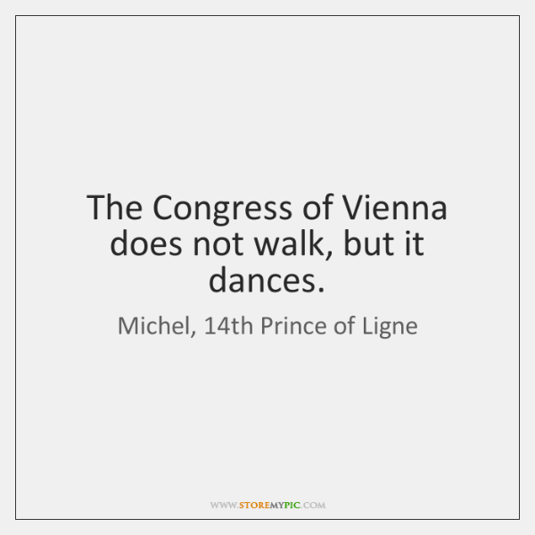 The Congress of Vienna does not walk, but it dances.