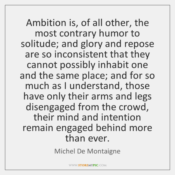 Ambition is, of all other, the most contrary humor to solitude; and ...