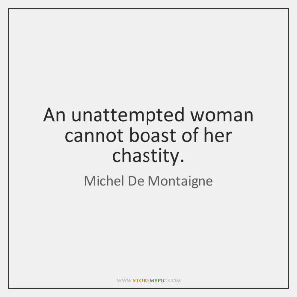 An unattempted woman cannot boast of her chastity.