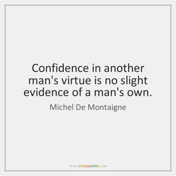 Confidence in another man's virtue is no slight evidence of a man's ...