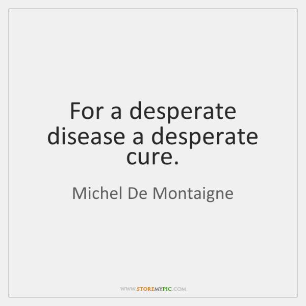 For a desperate disease a desperate cure.