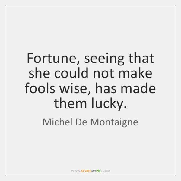 Fortune, seeing that she could not make fools wise, has made them ...