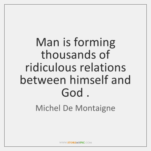 Man is forming thousands of ridiculous relations between himself and God .