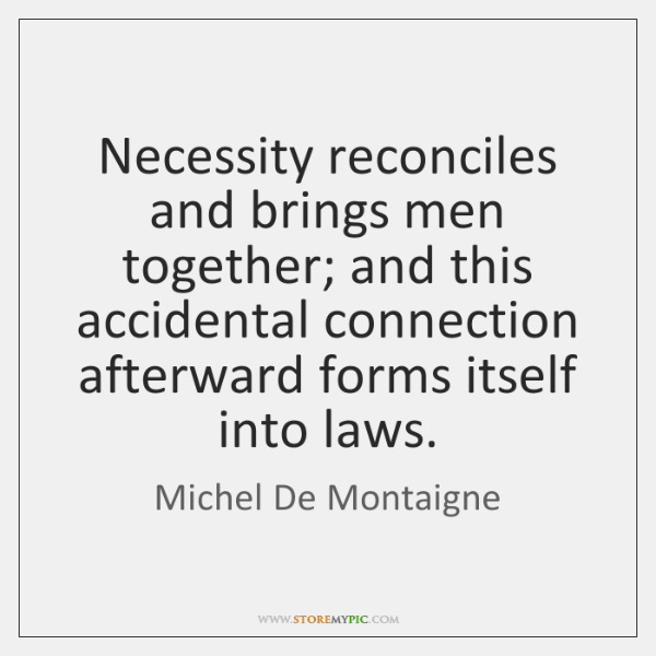 Necessity reconciles and brings men together; and this accidental connection afterward forms ...