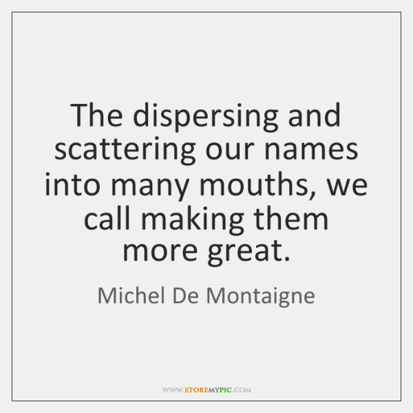 The dispersing and scattering our names into many mouths, we call making ...