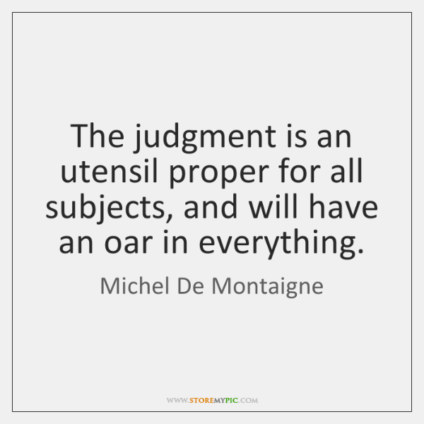 The judgment is an utensil proper for all subjects, and will have ...