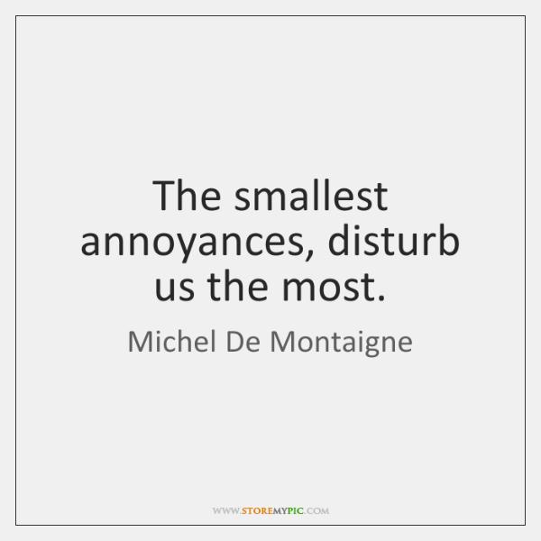The smallest annoyances, disturb us the most.