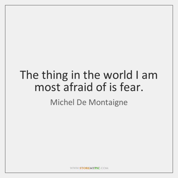 The thing in the world I am most afraid of is fear.