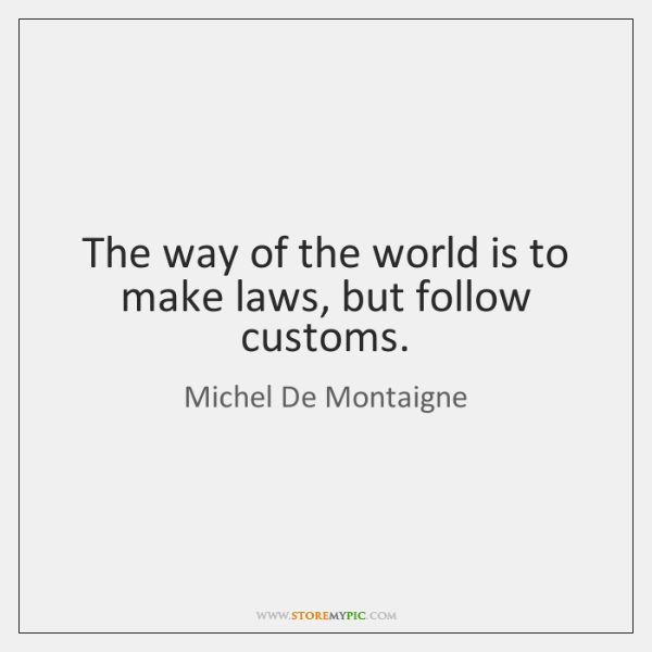 The way of the world is to make laws, but follow customs.
