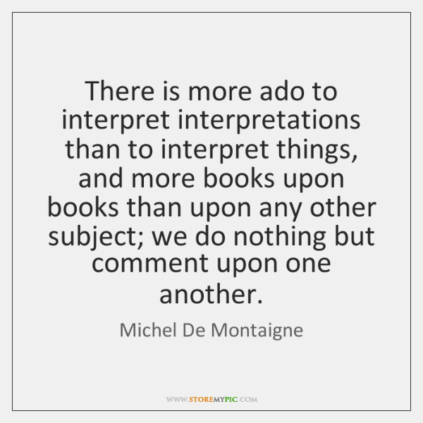 There is more ado to interpret interpretations than to interpret things, and ...