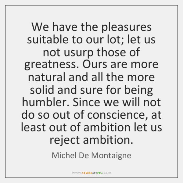 We have the pleasures suitable to our lot; let us not usurp ...