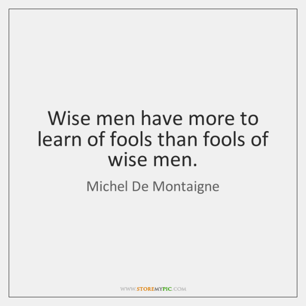 Wise men have more to learn of fools than fools of wise ...
