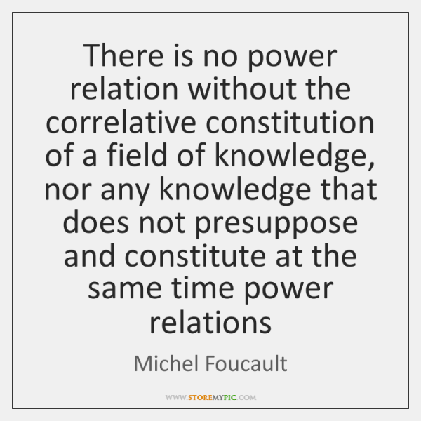There is no power relation without the correlative constitution of a field ...