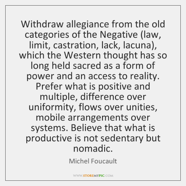 Withdraw allegiance from the old categories of the Negative (law, limit, castration, ...