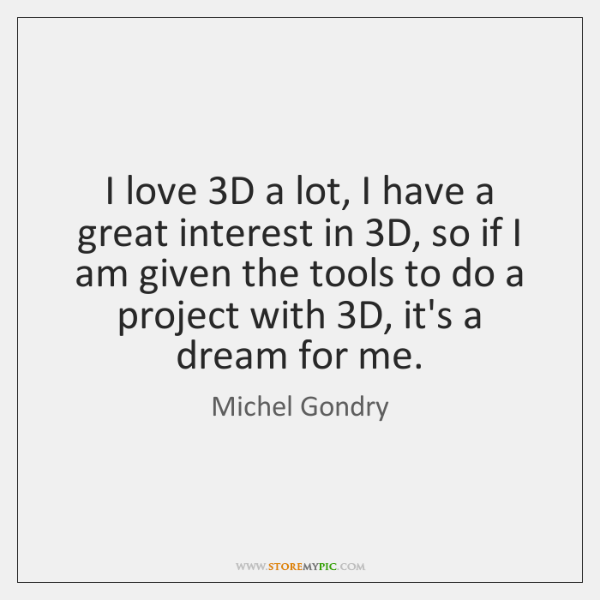 I love 3D a lot, I have a great interest in 3D, ...