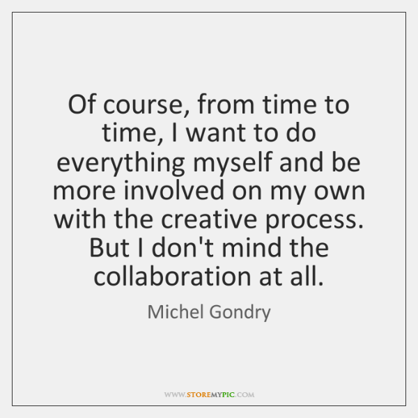Of course, from time to time, I want to do everything myself ...